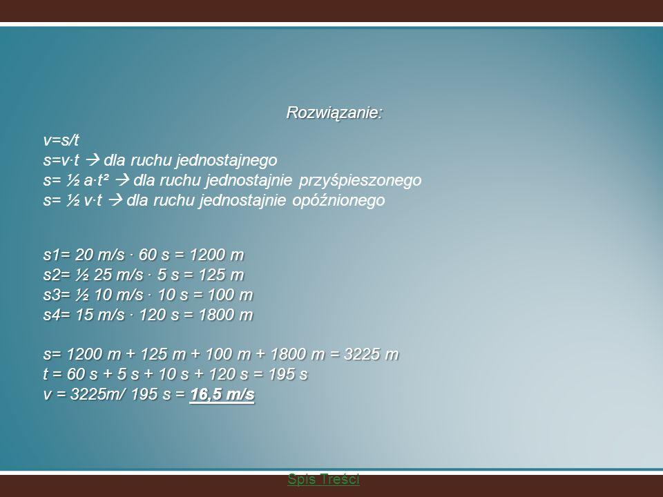 Rozwiązanie: v=s/t s=vt dla ruchu jednostajnego s= ½ at² dla ruchu jednostajnie przyśpieszonego s= ½ vt dla ruchu jednostajnie opóźnionego s1= 20 m/s 60 s = 1200 m s2= ½ 25 m/s 5 s = 125 m s3= ½ 10 m/s 10 s = 100 m s4= 15 m/s 120 s = 1800 m s= 1200 m + 125 m + 100 m + 1800 m = 3225 m t = 60 s + 5 s + 10 s + 120 s = 195 s v = 3225m/ 195 s = 16,5 m/s