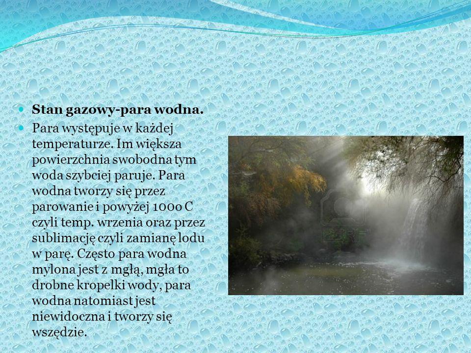 Stan gazowy-para wodna. Para występuje w każdej temperaturze. Im większa powierzchnia swobodna tym woda szybciej paruje. Para wodna tworzy się przez p