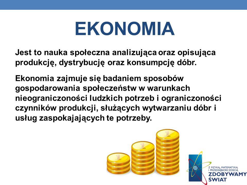 EKONOMIA Jest to nauka społeczna analizująca oraz opisująca produkcję, dystrybucję oraz konsumpcję dóbr.