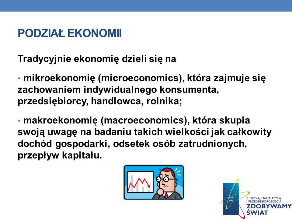 PODZIAŁ EKONOMII Tradycyjnie ekonomię dzieli się na mikroekonomię (microeconomics), która zajmuje się zachowaniem indywidualnego konsumenta, przedsiębiorcy, handlowca, rolnika; makroekonomię (macroeconomics), która skupia swoją uwagę na badaniu takich wielkości jak całkowity dochód gospodarki, odsetek osób zatrudnionych, przepływ kapitału.