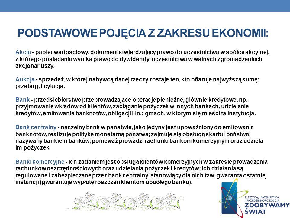 PODSTAWOWE POJĘCIA Z ZAKRESU EKONOMII: Akcja - papier wartościowy, dokument stwierdzający prawo do uczestnictwa w spółce akcyjnej, z którego posiadania wynika prawo do dywidendy, uczestnictwa w walnych zgromadzeniach akcjonariuszy.