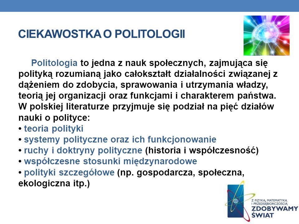 CIEKAWOSTKA O POLITOLOGII Politologia to jedna z nauk społecznych, zajmująca się polityką rozumianą jako całokształt działalności związanej z dążeniem do zdobycia, sprawowania i utrzymania władzy, teorią jej organizacji oraz funkcjami i charakterem państwa.