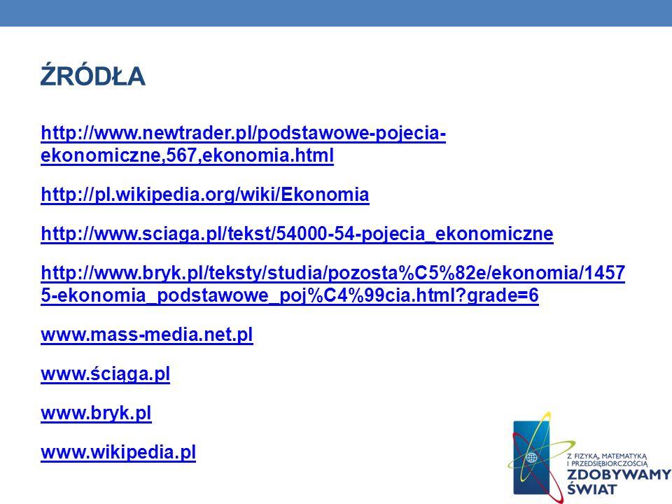 ŹRÓDŁA http://www.newtrader.pl/podstawowe-pojecia- ekonomiczne,567,ekonomia.html http://pl.wikipedia.org/wiki/Ekonomia http://www.sciaga.pl/tekst/54000-54-pojecia_ekonomiczne http://www.bryk.pl/teksty/studia/pozosta%C5%82e/ekonomia/1457 5-ekonomia_podstawowe_poj%C4%99cia.html?grade=6 www.mass-media.net.pl www.ściąga.pl www.bryk.pl www.wikipedia.pl