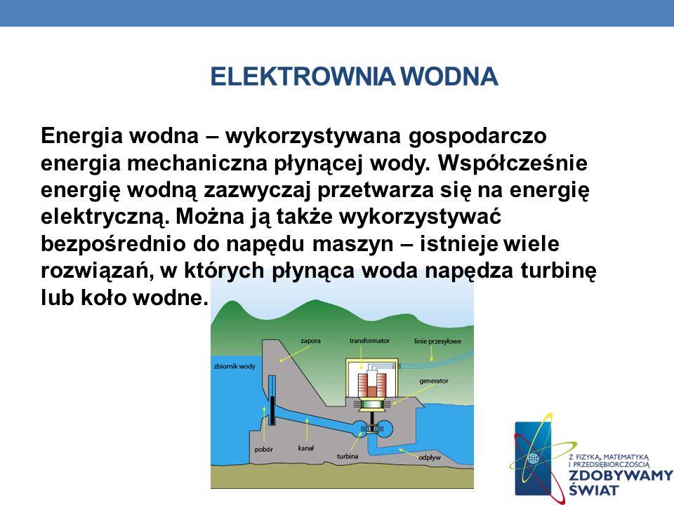 ELEKTROWNIA WODNA Energia wodna – wykorzystywana gospodarczo energia mechaniczna płynącej wody. Współcześnie energię wodną zazwyczaj przetwarza się na