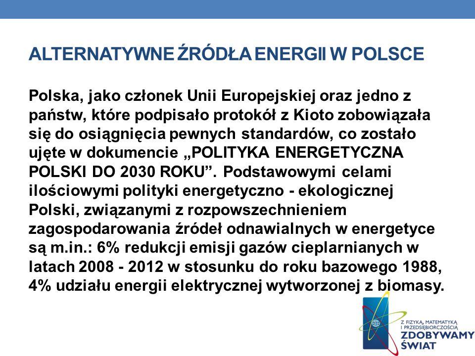 ALTERNATYWNE ŹRÓDŁA ENERGII W POLSCE Polska, jako członek Unii Europejskiej oraz jedno z państw, które podpisało protokół z Kioto zobowiązała się do osiągnięcia pewnych standardów, co zostało ujęte w dokumencie POLITYKA ENERGETYCZNA POLSKI DO 2030 ROKU.
