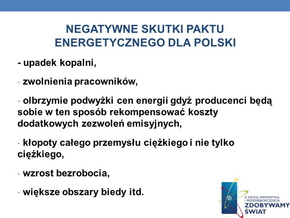 NEGATYWNE SKUTKI PAKTU ENERGETYCZNEGO DLA POLSKI - upadek kopalni, - zwolnienia pracowników, - olbrzymie podwyżki cen energii gdyż producenci będą sob