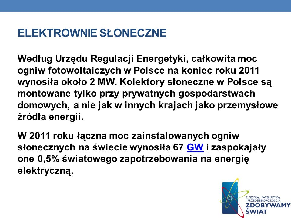 ELEKTROWNIE SŁONECZNE Według Urzędu Regulacji Energetyki, całkowita moc ogniw fotowoltaiczych w Polsce na koniec roku 2011 wynosiła około 2 MW.