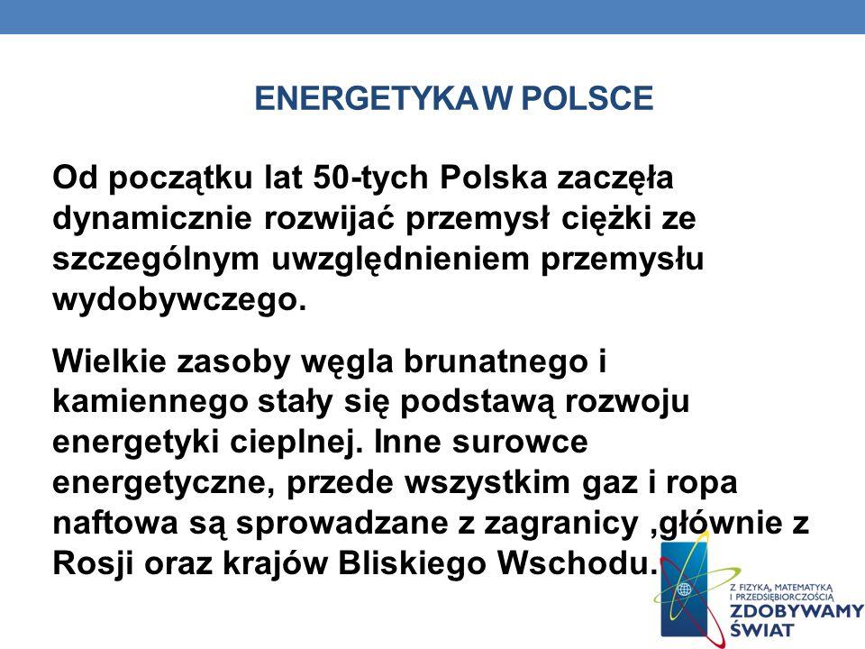 ENERGETYKA W POLSCE Od początku lat 50-tych Polska zaczęła dynamicznie rozwijać przemysł ciężki ze szczególnym uwzględnieniem przemysłu wydobywczego.