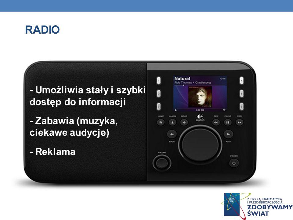 RADIO - Umożliwia stały i szybki dostęp do informacji - Zabawia (muzyka, ciekawe audycje) - Reklama