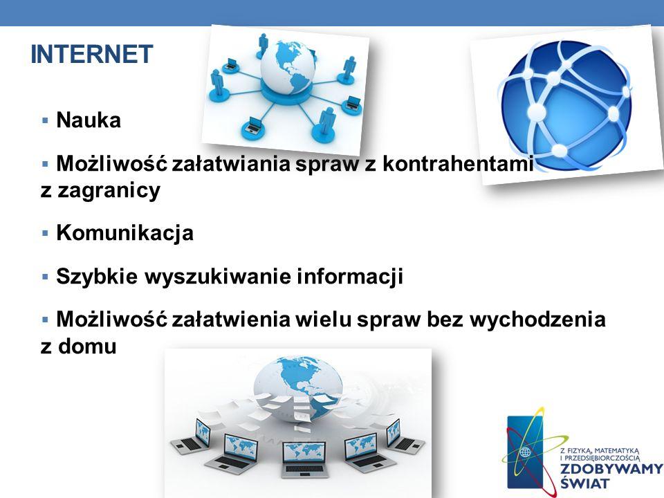 INTERNET Nauka Możliwość załatwiania spraw z kontrahentami z zagranicy Komunikacja Szybkie wyszukiwanie informacji Możliwość załatwienia wielu spraw b