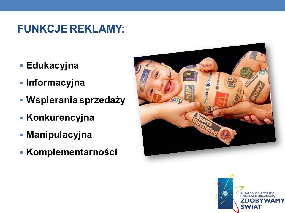 FUNKCJE REKLAMY: Edukacyjna Informacyjna Wspierania sprzedaży Konkurencyjna Manipulacyjna Komplementarności