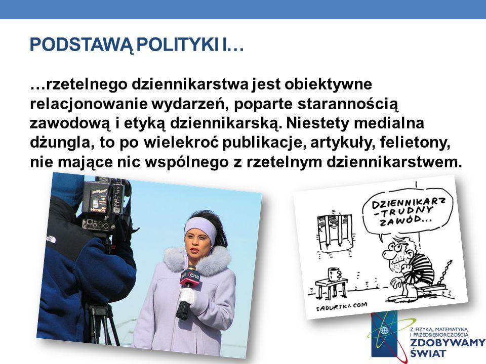 PODSTAWĄ POLITYKI I… …rzetelnego dziennikarstwa jest obiektywne relacjonowanie wydarzeń, poparte starannością zawodową i etyką dziennikarską. Niestety