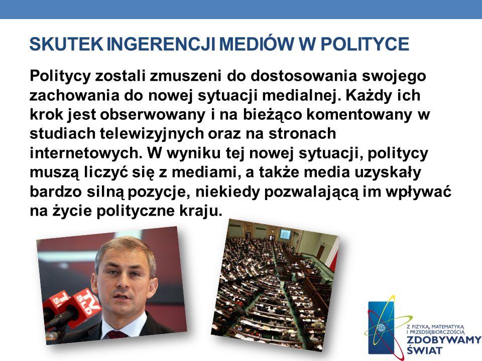SKUTEK INGERENCJI MEDIÓW W POLITYCE Politycy zostali zmuszeni do dostosowania swojego zachowania do nowej sytuacji medialnej. Każdy ich krok jest obse