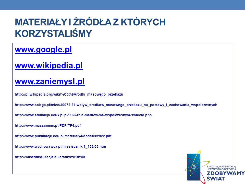MATERIAŁY I ŹRÓDŁA Z KTÓRYCH KORZYSTALIŚMY www.google.pl www.wikipedia.pl www.zaniemysl.pl http://pl.wikipedia.org/wiki/%C5%9Arodki_masowego_przekazu
