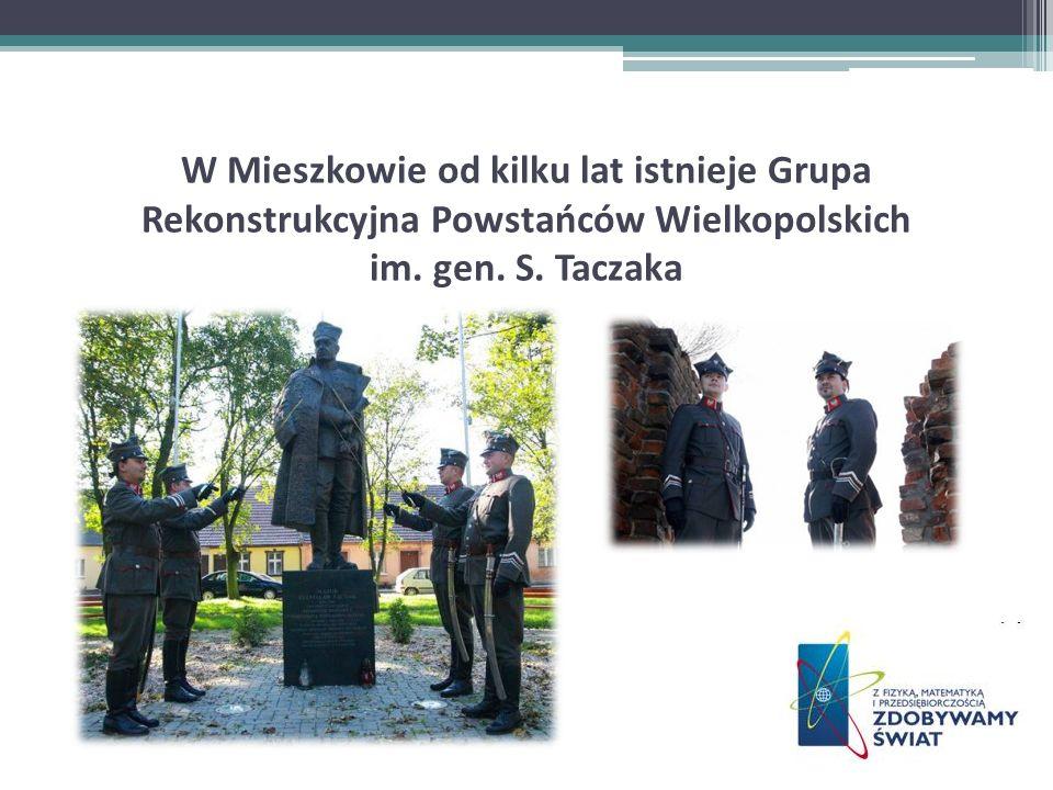 W Mieszkowie od kilku lat istnieje Grupa Rekonstrukcyjna Powstańców Wielkopolskich im. gen. S. Taczaka