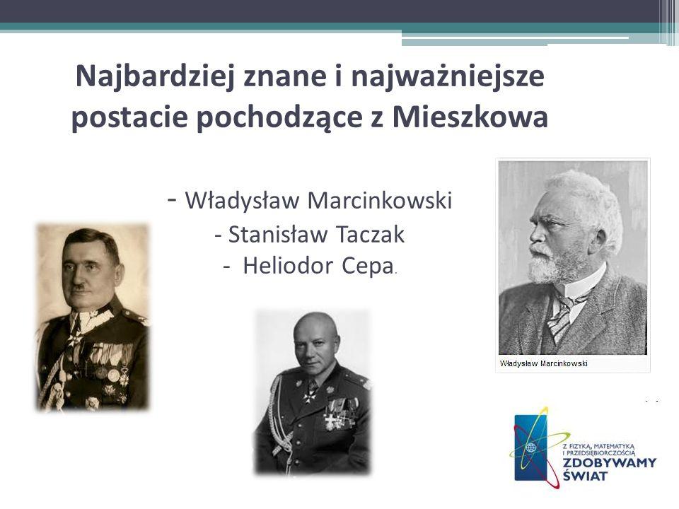 Najbardziej znane i najważniejsze postacie pochodzące z Mieszkowa - Władysław Marcinkowski - Stanisław Taczak - Heliodor Cepa.