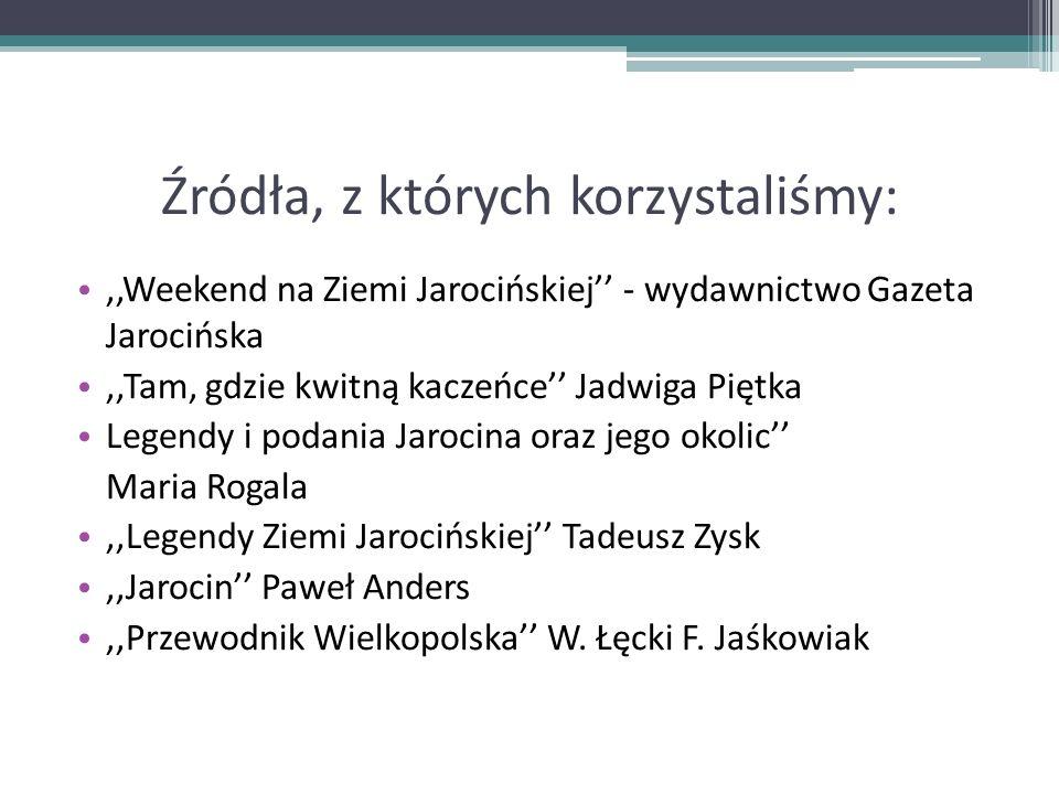 Źródła, z których korzystaliśmy:,,Weekend na Ziemi Jarocińskiej - wydawnictwo Gazeta Jarocińska,,Tam, gdzie kwitną kaczeńce Jadwiga Piętka Legendy i p