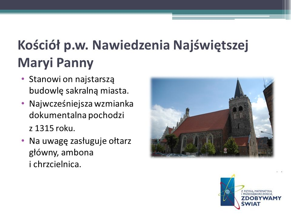Kościół p.w. Nawiedzenia Najświętszej Maryi Panny Stanowi on najstarszą budowlę sakralną miasta. Najwcześniejsza wzmianka dokumentalna pochodzi z 1315