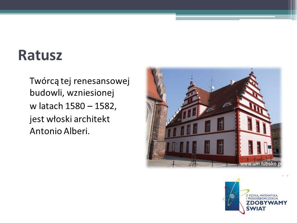 Ratusz Twórcą tej renesansowej budowli, wzniesionej w latach 1580 – 1582, jest włoski architekt Antonio Alberi.