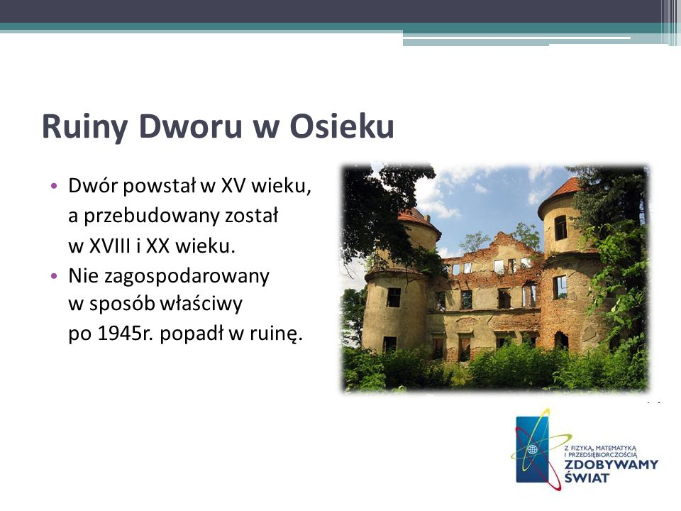 Ruiny Dworu w Osieku Dwór powstał w XV wieku, a przebudowany został w XVIII i XX wieku. Nie zagospodarowany w sposób właściwy po 1945r. popadł w ruinę