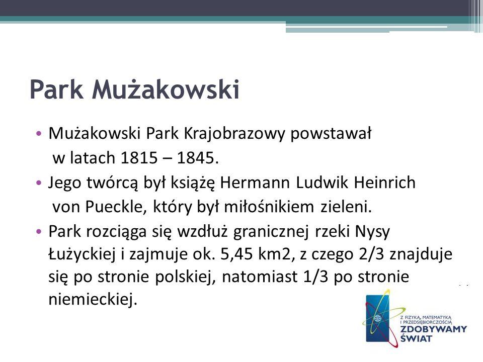 Park Mużakowski Mużakowski Park Krajobrazowy powstawał w latach 1815 – 1845. Jego twórcą był książę Hermann Ludwik Heinrich von Pueckle, który był mił