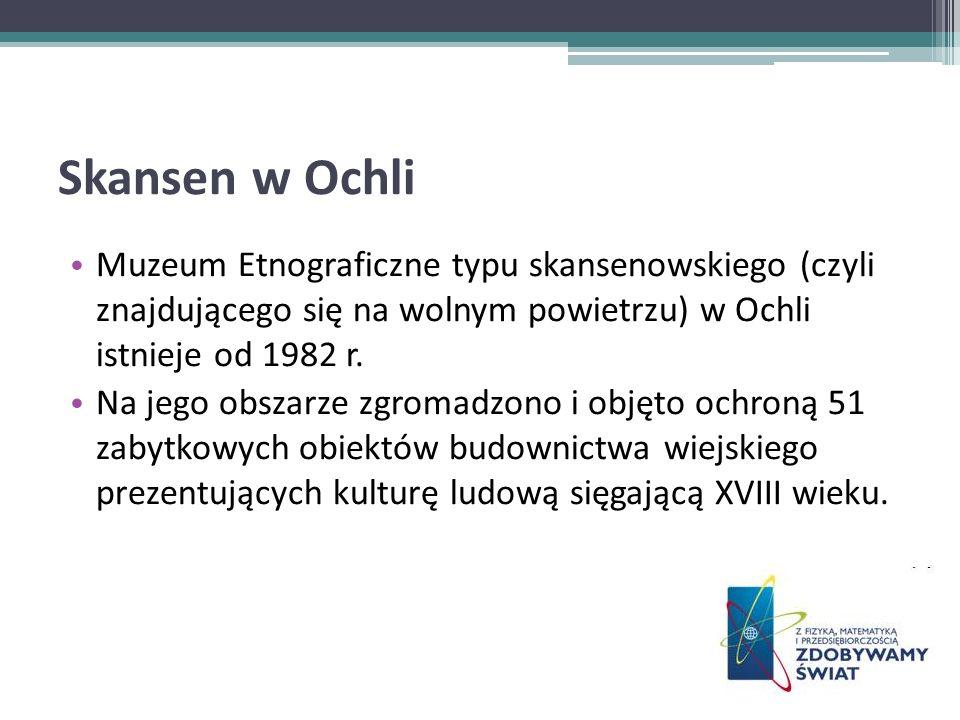 Skansen w Ochli Muzeum Etnograficzne typu skansenowskiego (czyli znajdującego się na wolnym powietrzu) w Ochli istnieje od 1982 r. Na jego obszarze zg