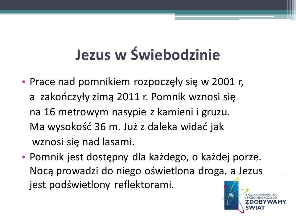 Jezus w Świebodzinie Prace nad pomnikiem rozpoczęły się w 2001 r, a zakończyły zimą 2011 r. Pomnik wznosi się na 16 metrowym nasypie z kamieni i gruzu