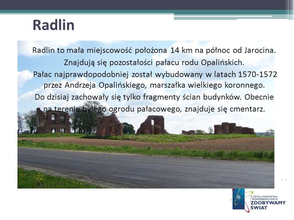 Radlin to mała miejscowość położona 14 km na północ od Jarocina. Znajdują się pozostałości pałacu rodu Opalińskich. Pałac najprawdopodobniej został wy