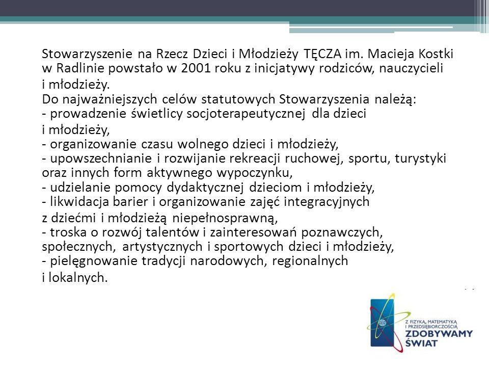 Stowarzyszenie na Rzecz Dzieci i Młodzieży TĘCZA im. Macieja Kostki w Radlinie powstało w 2001 roku z inicjatywy rodziców, nauczycieli i młodzieży. Do