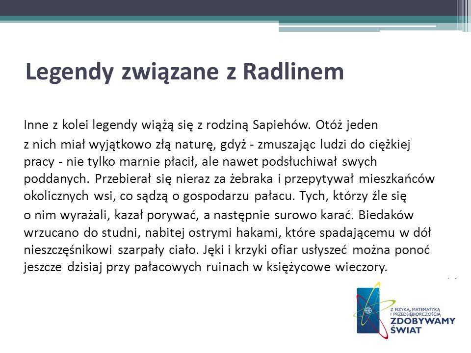 Legendy związane z Radlinem Inne z kolei legendy wiążą się z rodziną Sapiehów. Otóż jeden z nich miał wyjątkowo złą naturę, gdyż - zmuszając ludzi do