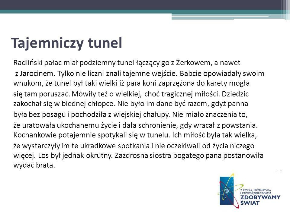 Tajemniczy tunel Radliński pałac miał podziemny tunel łączący go z Żerkowem, a nawet z Jarocinem. Tylko nie liczni znali tajemne wejście. Babcie opowi