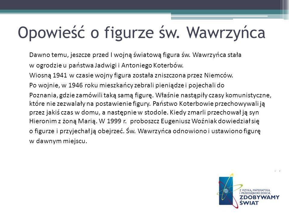 Opowieść o figurze św. Wawrzyńca Dawno temu, jeszcze przed I wojną światową figura św. Wawrzyńca stała w ogrodzie u państwa Jadwigi i Antoniego Koterb