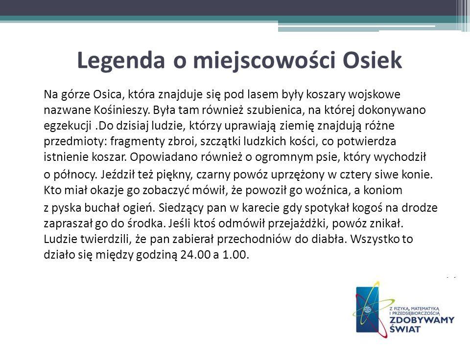 Legenda o miejscowości Osiek Na górze Osica, która znajduje się pod lasem były koszary wojskowe nazwane Kośinieszy. Była tam również szubienica, na kt