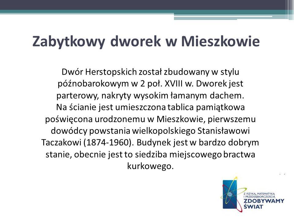 Zabytkowy dworek w Mieszkowie Dwór Herstopskich został zbudowany w stylu późnobarokowym w 2 poł. XVIII w. Dworek jest parterowy, nakryty wysokim łaman