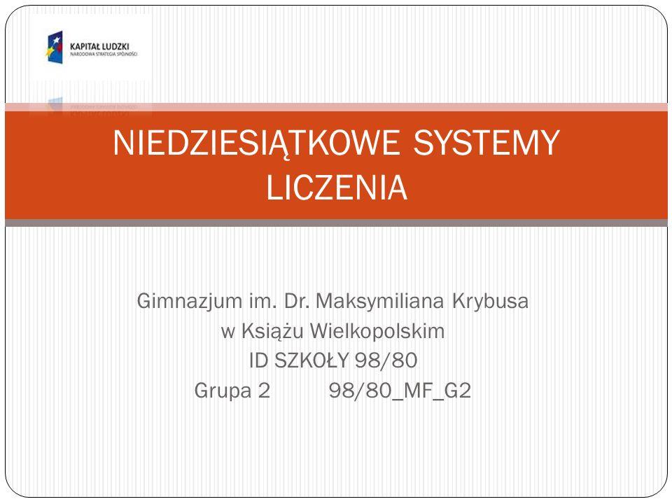 Gimnazjum im. Dr. Maksymiliana Krybusa w Książu Wielkopolskim ID SZKOŁY 98/80 Grupa 298/80_MF_G2 NIEDZIESIĄTKOWE SYSTEMY LICZENIA