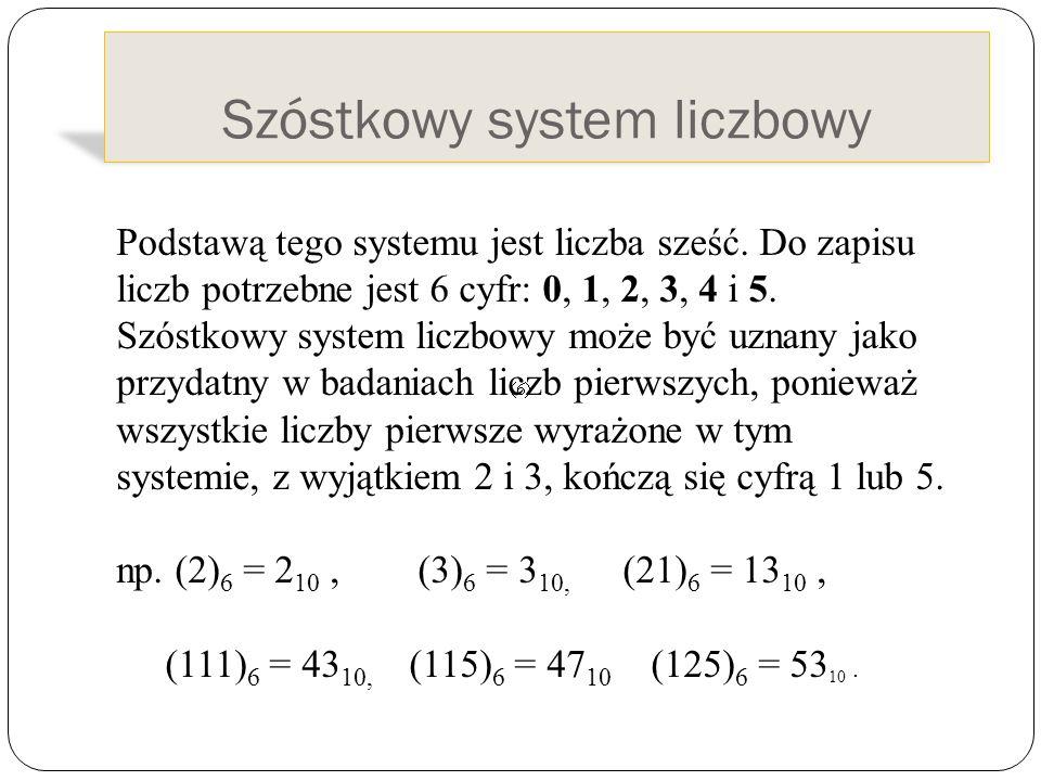 Szóstkowy system liczbowy Podstawą tego systemu jest liczba sześć. Do zapisu liczb potrzebne jest 6 cyfr: 0, 1, 2, 3, 4 i 5. Szóstkowy system liczbowy