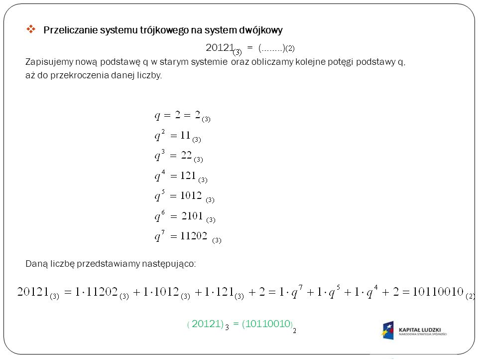 Przeliczanie systemu trójkowego na system dwójkowy 20121 = (……..) Zapisujemy nową podstawę q w starym systemie oraz obliczamy kolejne potęgi podstawy