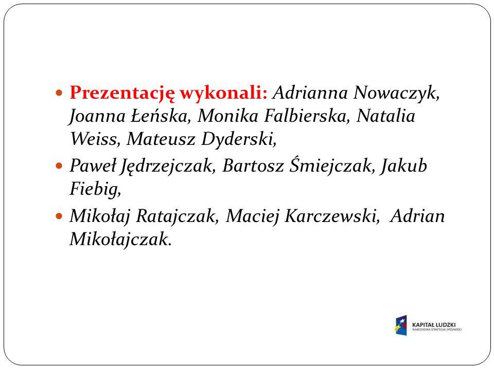 Prezentację wykonali: Adrianna Nowaczyk, Joanna Łeńska, Monika Falbierska, Natalia Weiss, Mateusz Dyderski, Paweł Jędrzejczak, Bartosz Śmiejczak, Jaku
