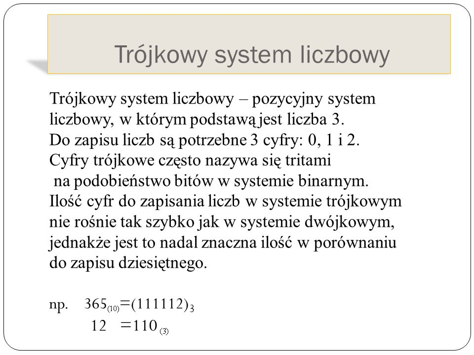 Trójkowy system liczbowy Trójkowy system liczbowy – pozycyjny system liczbowy, w którym podstawą jest liczba 3. Do zapisu liczb są potrzebne 3 cyfry:
