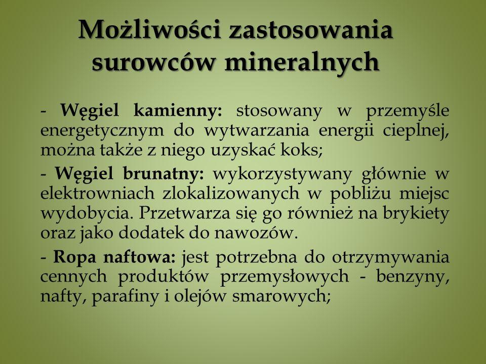 Możliwości zastosowania surowców mineralnych - Węgiel kamienny: stosowany w przemyśle energetycznym do wytwarzania energii cieplnej, można także z niego uzyskać koks; - Węgiel brunatny: wykorzystywany głównie w elektrowniach zlokalizowanych w pobliżu miejsc wydobycia.
