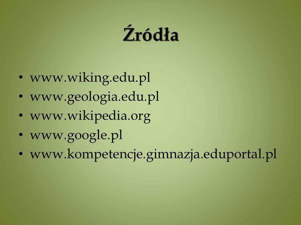 Źródła www.wiking.edu.pl www.geologia.edu.pl www.wikipedia.org www.google.pl www.kompetencje.gimnazja.eduportal.pl