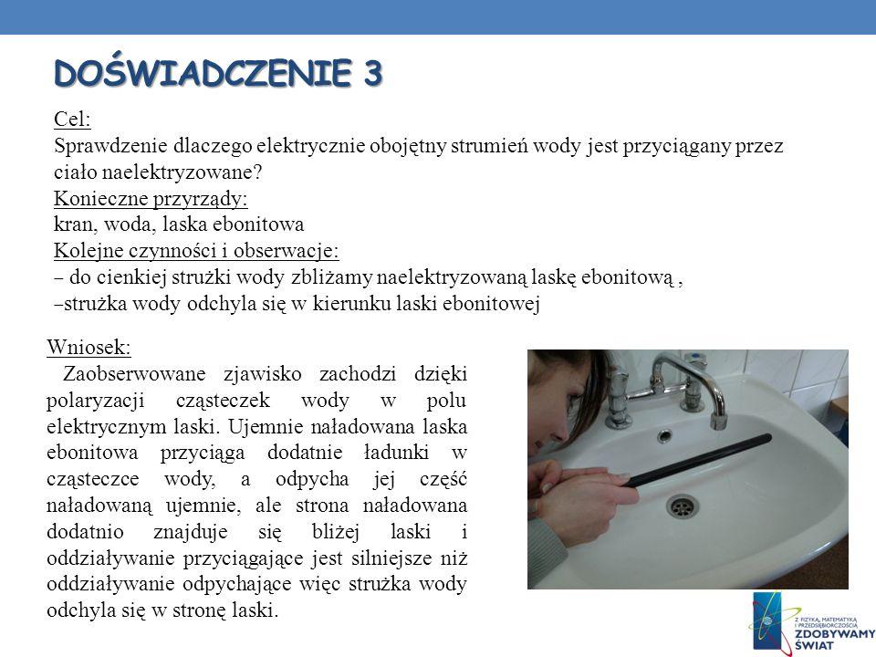 DOŚWIADCZENIE 3 Cel: Sprawdzenie dlaczego elektrycznie obojętny strumień wody jest przyciągany przez ciało naelektryzowane? Konieczne przyrządy: kran,