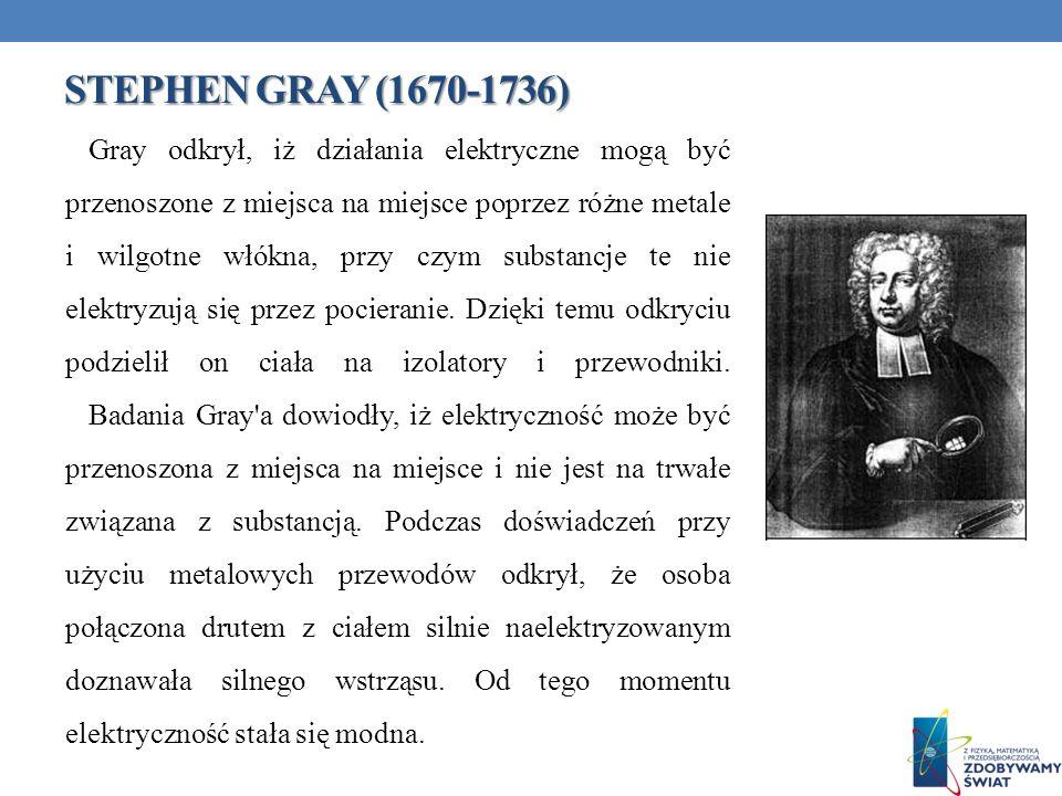 STEPHEN GRAY (1670-1736) Gray odkrył, iż działania elektryczne mogą być przenoszone z miejsca na miejsce poprzez różne metale i wilgotne włókna, przy