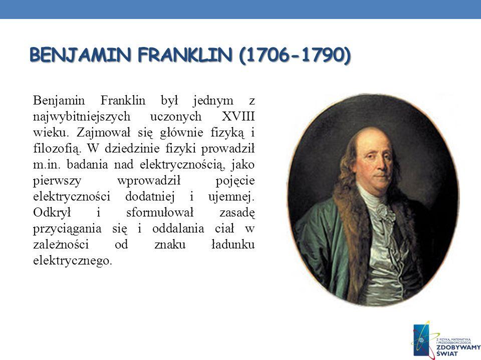 BENJAMIN FRANKLIN (1706-1790) Benjamin Franklin był jednym z najwybitniejszych uczonych XVIII wieku. Zajmował się głównie fizyką i filozofią. W dziedz