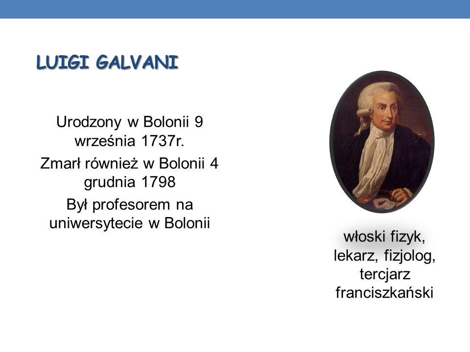 LUIGI GALVANI włoski fizyk, lekarz, fizjolog, tercjarz franciszkański Urodzony w Bolonii 9 września 1737r. Zmarł również w Bolonii 4 grudnia 1798 Był
