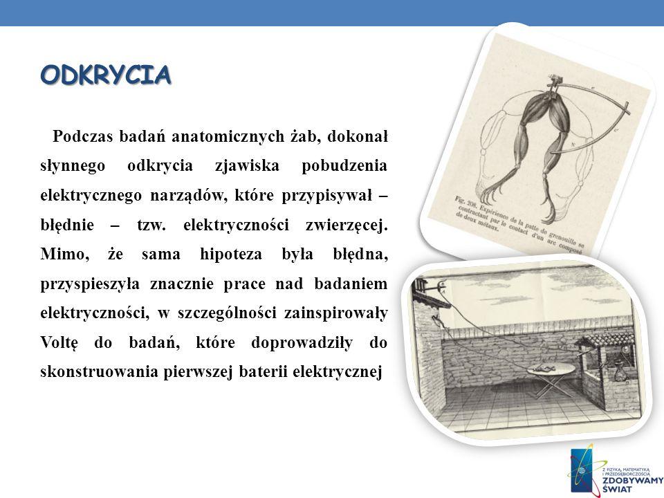 ODKRYCIA Podczas badań anatomicznych żab, dokonał słynnego odkrycia zjawiska pobudzenia elektrycznego narządów, które przypisywał – błędnie – tzw. ele