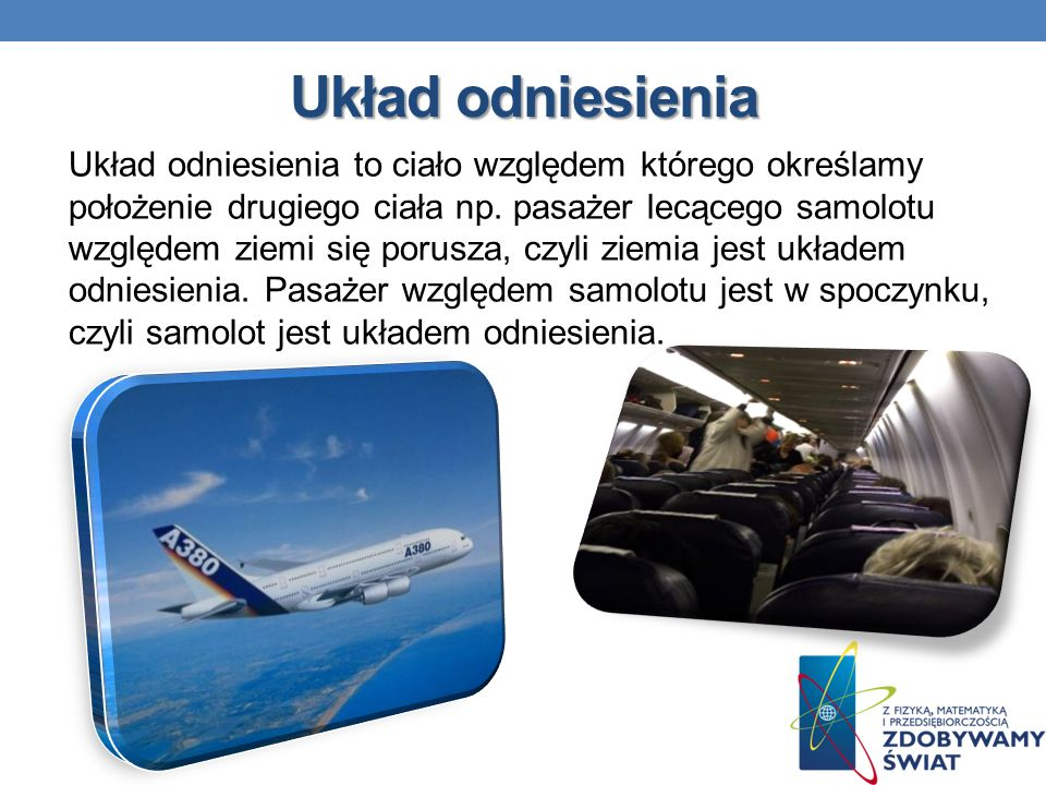 Układ odniesienia Układ odniesienia to ciało względem którego określamy położenie drugiego ciała np. pasażer lecącego samolotu względem ziemi się poru