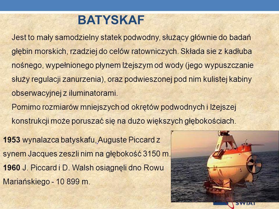 BATYSKAF Jest to mały samodzielny statek podwodny, służący głównie do badań głębin morskich, rzadziej do celów ratowniczych. Składa sie z kadłuba nośn