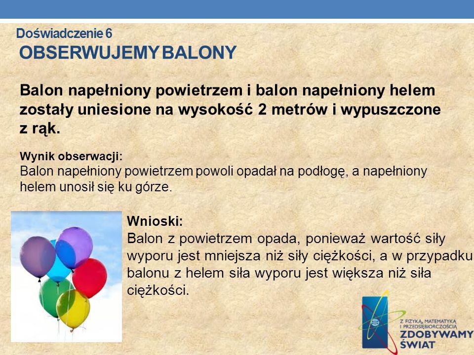 Doświadczenie 6 OBSERWUJEMY BALONY Balon napełniony powietrzem i balon napełniony helem zostały uniesione na wysokość 2 metrów i wypuszczone z rąk. Wy