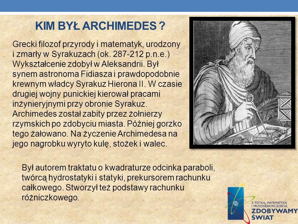 KIM BYŁ ARCHIMEDES ? Grecki filozof przyrody i matematyk, urodzony i zmarły w Syrakuzach (ok. 287-212 p.n.e.) Wykształcenie zdobył w Aleksandrii. Był